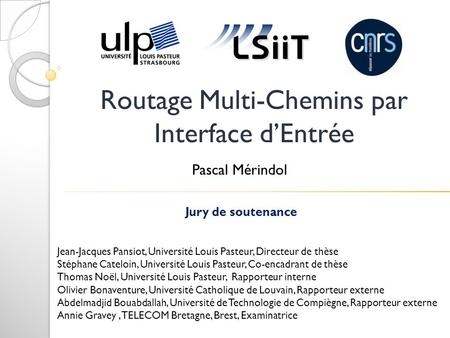 Routage Multi-Chemins par Interface dEntrée Jury de soutenance Jean-Jacques Pansiot, Université Louis Pasteur, Directeur de thèse Stéphane Cateloin, Université