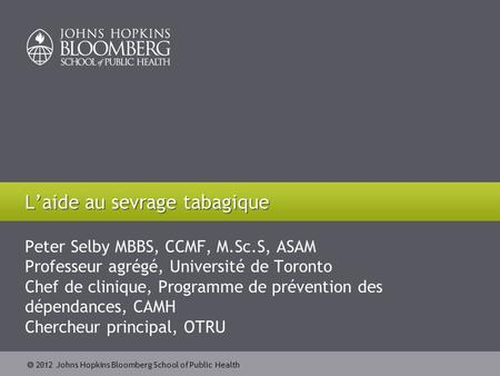 2012 Johns Hopkins Bloomberg School of Public Health Peter Selby MBBS, CCMF, M.Sc.S, ASAM Professeur agrégé, Université de Toronto Chef de clinique, Programme.