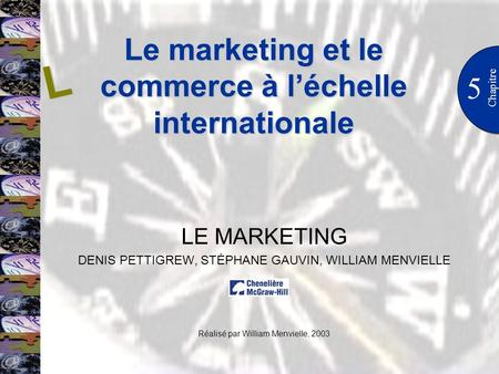 Le marketing et le commerce à léchelle internationale 5 Chapitre LE MARKETING DENIS PETTIGREW, STÉPHANE GAUVIN, WILLIAM MENVIELLE Réalisé par William Menvielle,