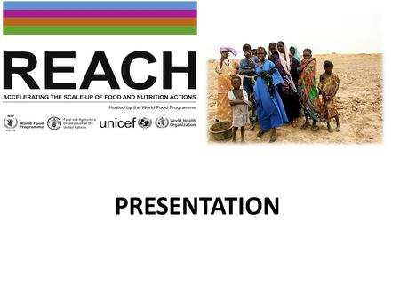 PRESENTATION. REACH (Renew Effort Against Child Hunger and Undernutrition) est une initiative inter-agences du système des Nations Unies qui aide les.