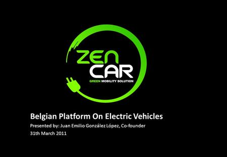 Belgian Platform On Electric Vehicles Presented by: Juan Emilio González López, Co-founder 31th March 2011.