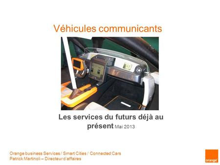 Véhicules communicants Orange business Services / Smart Cities / Connected Cars Patrick Martinoli – Directeur daffaires Les services du futurs déjà au.