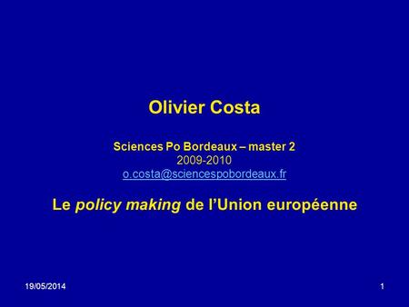 19/05/20141 Olivier Costa Sciences Po Bordeaux – master 2 2009-2010 Le policy making de lUnion européenne.