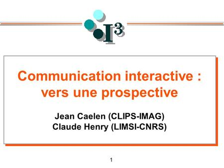 1 Communication interactive : vers une prospective Jean Caelen (CLIPS-IMAG) Claude Henry (LIMSI-CNRS) Communication interactive : vers une prospective.