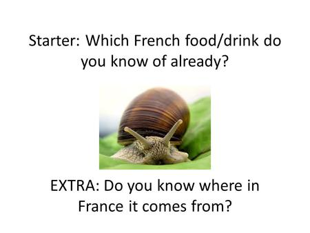 Starter: Which French food/drink do you know of already? EXTRA: Do you know where in France it comes from?