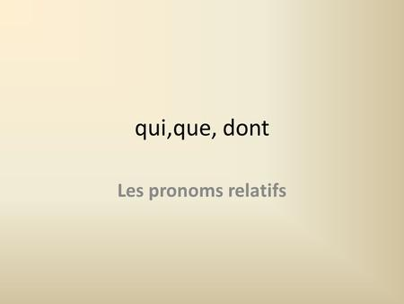 Qui,que, dont Les pronoms relatifs. Qui = who/which You use qui when the word youre referring back to is the subject of the verb coming after qui:subject.