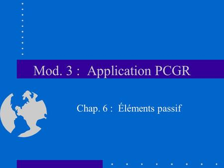 Mod. 3 : Application PCGR Chap. 6 : Éléments passif.