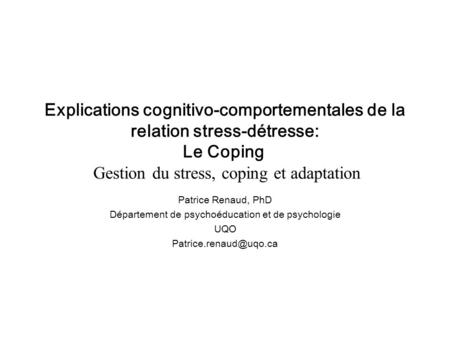 Explications cognitivo-comportementales de la relation stress-détresse: Le Coping Gestion du stress, coping et adaptation Patrice Renaud, PhD Département.