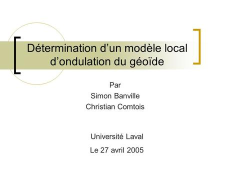 Détermination dun modèle local dondulation du géoïde Par Simon Banville Christian Comtois Université Laval Le 27 avril 2005.