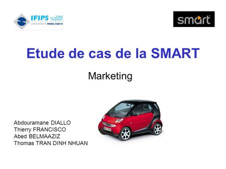 Etude de cas de la SMART Marketing Abdouramane DIALLO Thierry FRANCISCO Abed BELMAAZIZ Thomas TRAN DINH NHUAN.