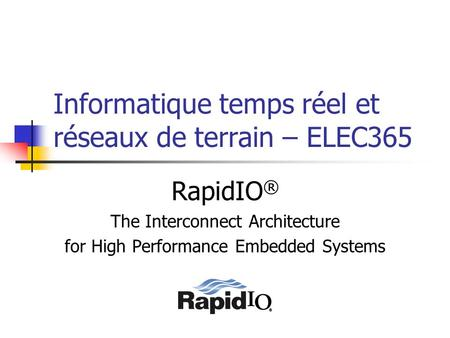 Informatique temps réel et réseaux de terrain – ELEC365 RapidIO ® The Interconnect Architecture for High Performance Embedded Systems.