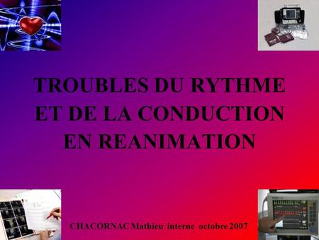 TROUBLES DU RYTHME ET DE LA CONDUCTION EN REANIMATION CHACORNAC Mathieu interne octobre 2007.