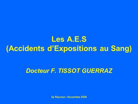Ile Réunion - Novembre 2006 Les A.E.S (Accidents dExpositions au Sang) Docteur F. TISSOT GUERRAZ.