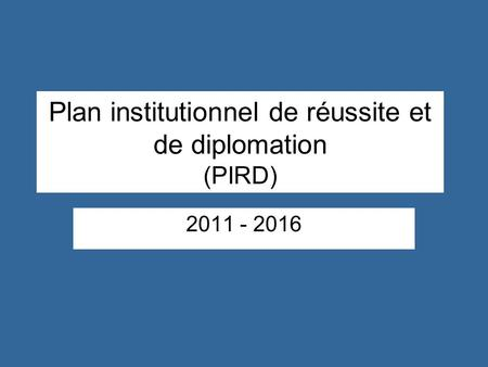 Plan institutionnel de réussite et de diplomation (PIRD) 2011 - 2016.