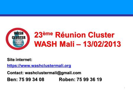 1 23 ème Réunion Cluster WASH Mali – 13/02/2013 Site internet: https://www.washclustermali.org Contact: Ben: 75 99 34 08 Roben: