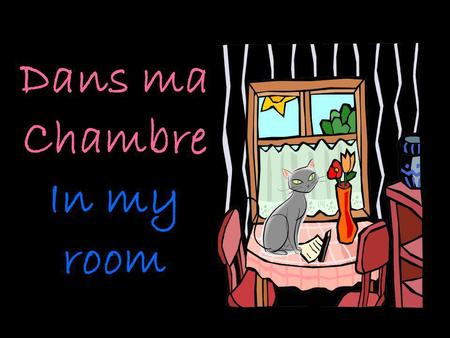 Dans ma Chambre In my room. Il y a une fenêtre There is a window.
