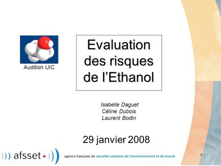 Evaluation des risques de l'Ethanol Isabelle Daguet Céline Dubois Laurent Bodin Audition UIC 29 janvier 2008.