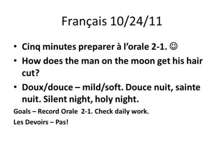 Français 10/24/11 Cinq minutes preparer à lorale 2-1. How does the man on the moon get his hair cut? Doux/douce – mild/soft. Douce nuit, sainte nuit. Silent.