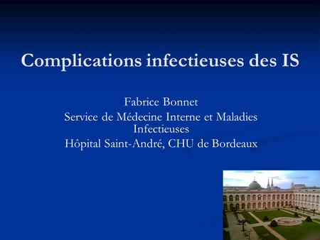 Complications infectieuses des IS Fabrice Bonnet Service de Médecine Interne et Maladies Infectieuses Hôpital Saint-André, CHU de Bordeaux.
