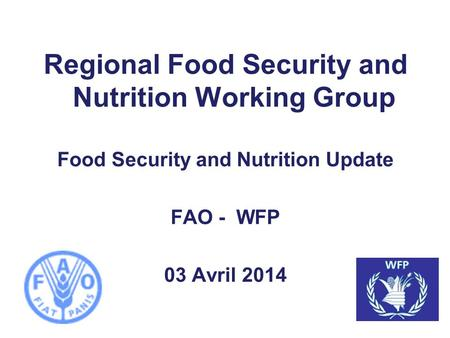 Regional Food Security and Nutrition Working Group Food Security and Nutrition Update FAO - WFP 03 Avril 2014.