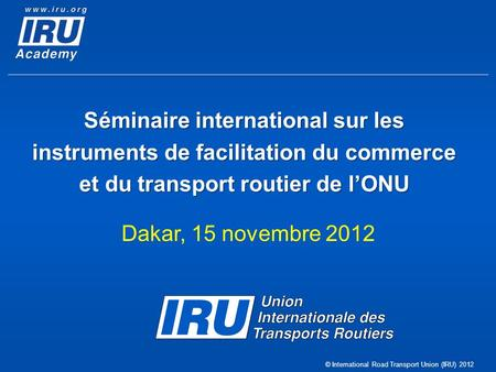 © International Road Transport Union (IRU) 2012 Séminaire international sur les instruments de facilitation du commerce et du transport routier de lONU.