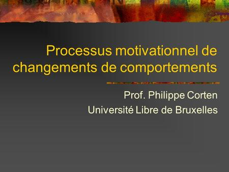 Processus motivationnel de changements de comportements Prof. Philippe Corten Université Libre de Bruxelles.