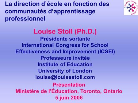 La direction décole en fonction des communautés dapprentissage professionnel Louise Stoll (Ph.D.) Présidente sortante International Congress for School.