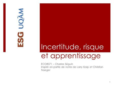 Incertitude, risque et apprentissage ECO8071 – Charles Séguin Inspiré en partie de notes de Larry Karp et Christian Traeger 1.