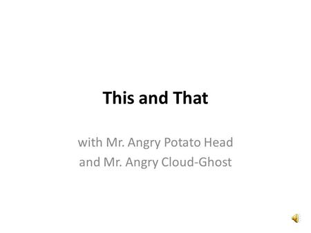 This and That with Mr. Angry Potato Head and Mr. Angry Cloud-Ghost.