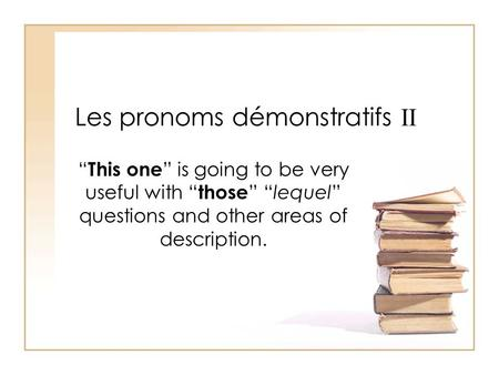 Les pronoms démonstratifs II This one is going to be very useful with those lequel questions and other areas of description.
