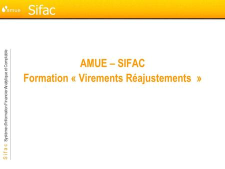 S i f a c Système dInformation Financier Analytique et Comptable Sifac AMUE – SIFAC Formation « Virements Réajustements »