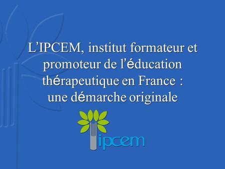 L IPCEM, institut formateur et promoteur de l é ducation th é rapeutique en France : une d é marche originale.