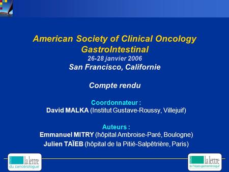 American Society of Clinical Oncology GastroIntestinal 26-28 janvier 2006 San Francisco, Californie Compte rendu Coordonnateur : David MALKA (Institut.
