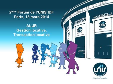 2 ème Forum de lUNIS IDF Paris, 13 mars 2014 ALUR Gestion locative, Transaction locative.