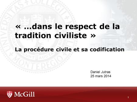 « …dans le respect de la tradition civiliste » La procédure civile et sa codification 1 Daniel Jutras 25 mars 2014.