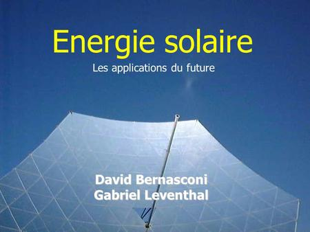 Energie solaire Les applications du future David Bernasconi Gabriel Leventhal.