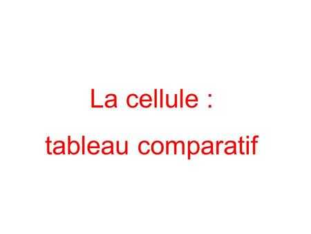 La cellule : tableau comparatif.
