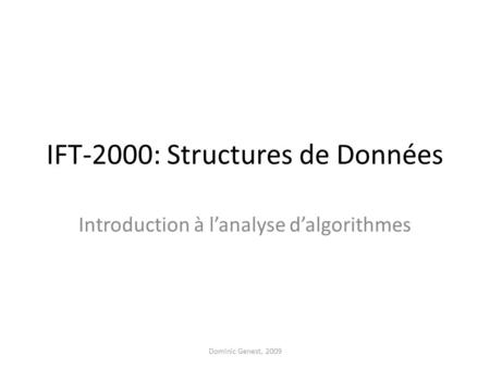 IFT-2000: Structures de Données Introduction à lanalyse dalgorithmes Dominic Genest, 2009.