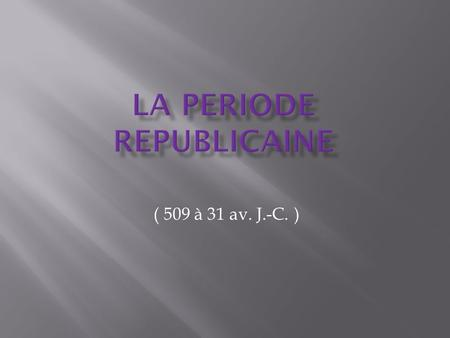 ( 509 à 31 av. J.-C. ). I. Introduction : La fin de la monarchie II. La présentation du gouvernement 1) Les institutions de la République 2) Les magistratures.