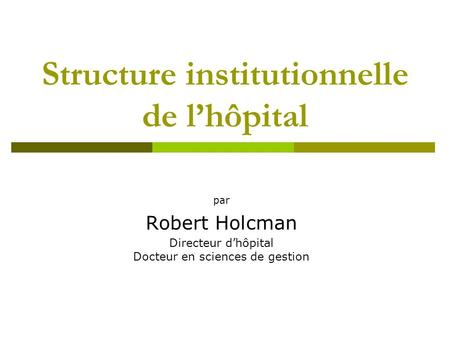 Structure institutionnelle de lhôpital par Robert Holcman Directeur dhôpital Docteur en sciences de gestion.