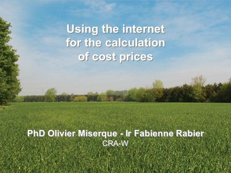 Centre wallon de Recherches agronomiques Using the internet for the calculation of cost prices PhD Olivier Miserque - Ir Fabienne Rabier CRA-W Using the.