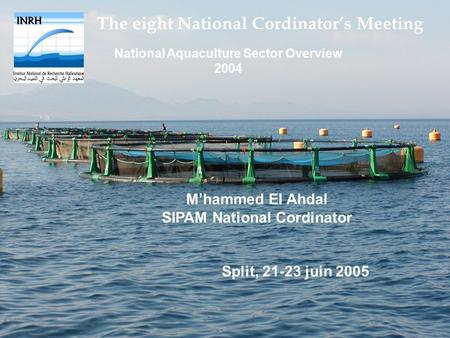 The eight National Cordinators Meeting National Aquaculture Sector Overview 2004 Mhammed El Ahdal SIPAM National Cordinator Split, 21-23 juin 2005.