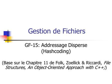 Gestion de Fichiers GF-15: Addressage Disperse (Hashcoding) (Base sur le Chapitre 11 de Folk, Zoellick & Riccardi, File Structures, An Object-Oriented.