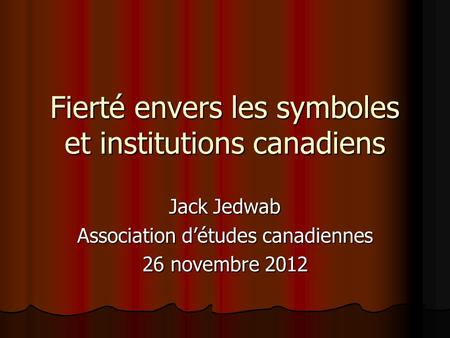 Fierté envers les symboles et institutions canadiens Jack Jedwab Association détudes canadiennes 26 novembre 2012.