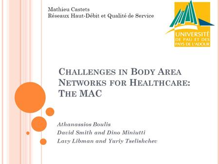 C HALLENGES IN B ODY A REA N ETWORKS FOR H EALTHCARE : T HE MAC Athanassios Boulis David Smith and Dino Miniutti Lavy Libman and Yuriy Tselishchev Mathieu.