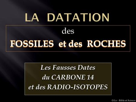 Les Fausses Dates du CARBONE 14 et des RADIO-ISOTOPES O.Le – Bible et Science.