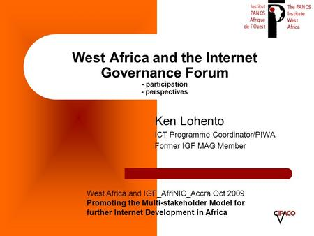West Africa and the Internet Governance Forum - participation - perspectives Ken Lohento ICT Programme Coordinator/PIWA Former IGF MAG Member West Africa.