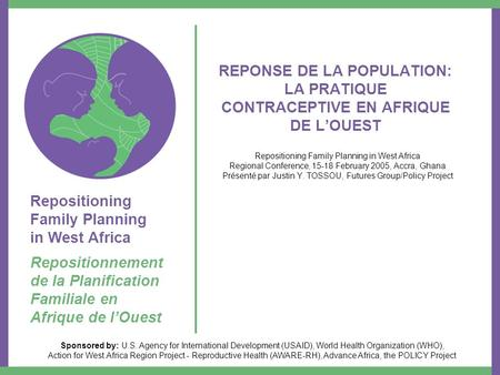 Repositioning Family Planning in West Africa Repositionnement de la Planification Familiale en Afrique de lOuest Sponsored by: U.S. Agency for International.