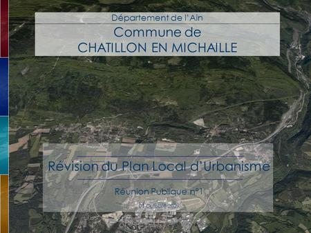 Commune de CHATILLON EN MICHAILLE Département de lAin Révision du Plan Local dUrbanisme Réunion Publique n°1 01 octobre 2009.