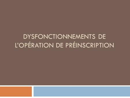 DYSFONCTIONNEMENTS DE LOPÉRATION DE PRÉINSCRIPTION.